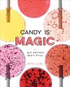 Candy Is Magic: Real Ingredients, Modern Recipes - Jami Curl