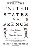 When the United States Spoke French: Five Refugees Who Shaped a Nation - Francois Furstenberg