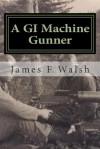 A GI Machine Gunner - James F. Walsh