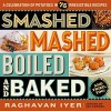 Smashed, Mashed, Boiled, and Baked--and Fried, Too!: A Celebration of Potatoes in 75 Irresistible Recipes - Raghavan N. Iyer