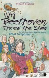Why Beethoven Threw the Stew: And Lots More Stories about the Lives of Great Composers - Steven Isserlis, Adam Stower