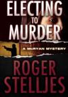Electing To Murder - Roger Stelljes