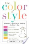 The Color of Style: A Fashion Expert Helps You Find Colors that Attract Love, Enhance Your Power, Restore Your Energy, Make a Lasting Impression, and Show the World Who Y - David Zyla