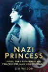 Nazi Princess: Hitler, Lord Rothermere and Princess Stephanie von Hohenlohe - Jim Wilson