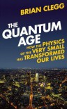 The Quantum Age: How the Physics of the Very Small has Transformed Our Lives - Brian Clegg