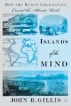 Islands of the Mind: How the Human Imagination Created the Atlantic World - John R. Gillis