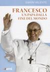 Francesco, un Papa dalla fine del mondo - Gianni Valente