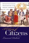 A Colony of Citizens: Revolution & Slave Emancipation in the French Caribbean, 1787-1804 - Laurent Dubois