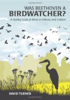 Was Beethoven a Birdwatcher?: A Quirky Look at Birds in History and Culture - David Turner, Joe Beale