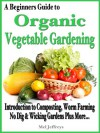 A Beginners Guide to Organic Vegetable Gardening: Introduction to Composting, Worm Farming, No Dig Raised & Wicking Gardens Plus More... (Simple Living) - Mel Jeffreys