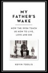 My Father's Wake: How the Irish Teach Us to Live, Love, and Die - Kevin Toolis