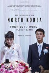 My Holiday in North Korea: The Funniest/Worst Place on Earth - Wendy E. Simmons