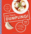 Hey There, Dumpling!: 100 Recipes for Dumplings, Buns, Noodles, and Other Asian Treats - Kenny Lao