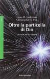Oltre la particella di Dio. La fisica del XXI secolo - Leon M. Lederman, Christopher T. Hill, R. Giomi