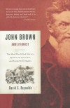 John Brown, Abolitionist: The Man Who Killed Slavery, Sparked the Civil War, and Seeded Civil Rights - David S. Reynolds