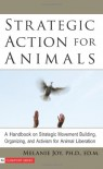 Strategic Action for Animals: A Handbook on Strategic Movement Building, Organizing, and Activism for Animal Liberation - Melanie Joy