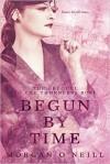 Begun by Time - Morgan O'Neill