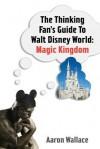 The Thinking Fan's Guide to Walt Disney World: Magic Kingdom - Aaron Wallace