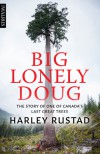 Big Lonely Doug: The Story of One of Canada's Last Great Trees - Harley Rustad