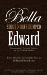 Bella Should Have Dumped Edward: Controversial Views on the Twilight Series - Michelle Pan