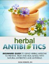 Herbal Antibiotics: Beginners Guide to Using Herbal Medicine to Prevent, Treat and Heal Illness with Natural Antibiotics and Antivirals - Kasia Roberts RN