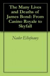 The Many Lives and Deaths of James Bond: From Casino Royale to Skyfall - Nader Elhefnawy