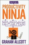 How to be a Productivity Ninja: Worry Less, Achieve More and Love What You Do - Graham Allcott