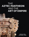 The Aztec Pantheon and the Art of Empire - John Pohl, Claire L. Lyons, Claire Lyons