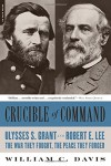 Crucible of Command: Ulysses S. Grant and Robert E. Lee--The War They Fought, the Peace They Forged - William C. Davis