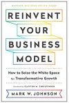 Reinvent Your Business Model: How to Seize the White Space for Transformative Growth - Mark W. Johnson