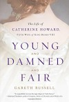 Young and Damned and Fair: The Life of Catherine Howard, Fifth Wife of King Henry VIII - Gareth Russell