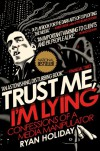 Trust Me, I'm Lying: Confessions of a Media Manipulator - Ryan Holiday