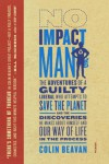 No Impact Man: The Adventures of a Guilty Liberal Who Attempts to Save the Planet, and the Discoveries He Makes About Himself and Our Way of Life in the Process - Colin Beavan