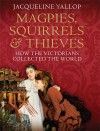 Magpies, Squirrels and Thieves: How the Victorians Collected the World - Jacqueline Yallop