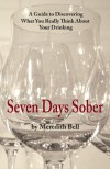Seven Days Sober: A Guide to Discovering What You Really Think About Your Drinking - Meredith Bell