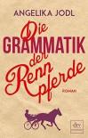 Die Grammatik der Rennpferde: Roman - Angelika Jodl