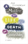 A Matter of Life and Death Or Something - Ben Stephenson