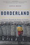 Borderland: A Journey Through The History Of Ukraine - Anna Reid
