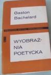 Wyobraźnia poetycka : wybór pism - Gaston Bachelard