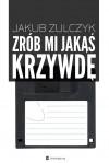 Zrób mi jakąś krzywdę... czyli Wszystkie gry video są o miłości - Jakub Żulczyk