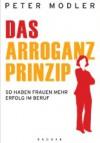 Das Arroganz-Prinzip: So haben Frauen mehr Erfolg im Beruf - Peter Modler