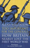 Too Important for the Generals: Losing and Winning the First World War - Allan Mallinson