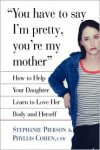 You Have to Say I'm Pretty, You're My Mother: How to Help Your Daughter Learn to Love Her Body and Herself - Phyllis Cohen,  Stephanie Pierson