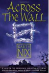 Across The Wall: A Tale Of The Abhorsen And Other Stories (The Old Kingdom, #3.5) - Garth Nix