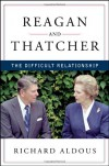 Reagan and Thatcher: The Difficult Relationship - Richard Aldous