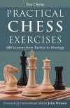 Practical Chess Exercises: 600 Lessons from Tactics to Strategy - Ray Cheng