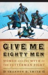 Give Me Eighty Men: Women and the Myth of the Fetterman Fight - Shannon D. Smith