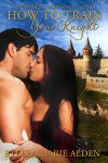 How to Train Your Knight: A Medieval Romance Novel - Stella Marie Alden