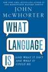 What Language Is: And What it Isn't and What it Could Be - John H. McWhorter