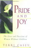 Pride And Joy: The Lives And Passions Of Women Without Children - Terri Casey